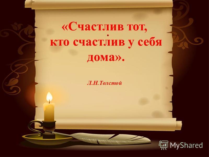 . «Счастлив тот, кто счастлив у себя дома». Л.Н.Толстой