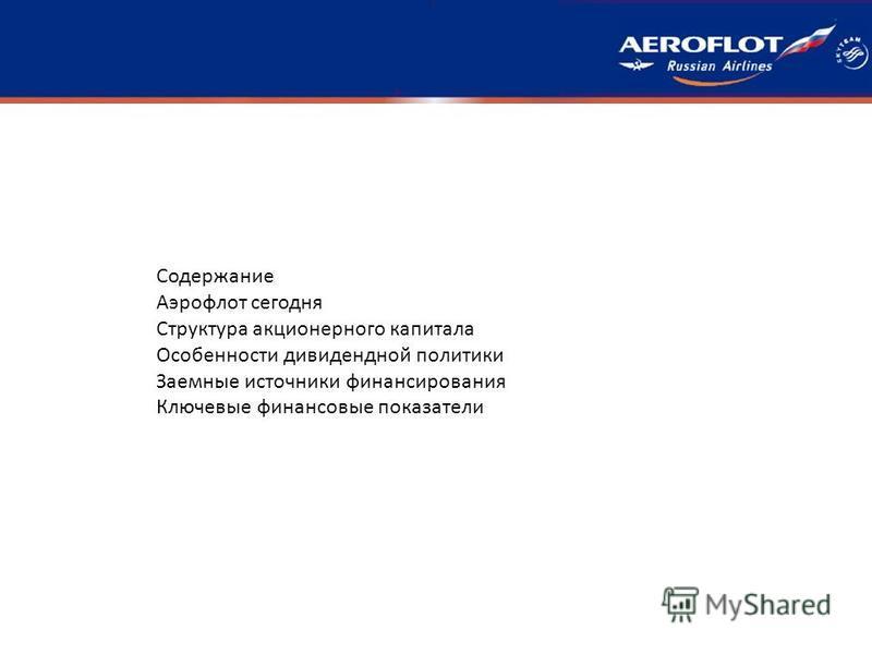 Содержание Аэрофлот сегодня Структура акционерного капитала Особенности дивидендной политики Заемные источники финансирования Ключевые финансовые показатели