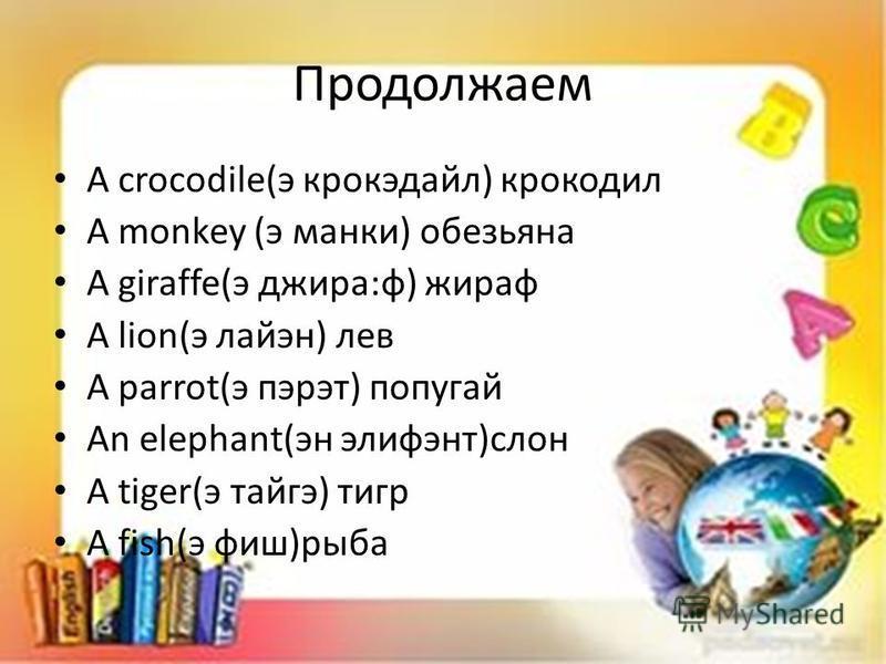 Продолжаем A crocodile(э крокэдайл) крокодил A monkey (э манки) обезьяна A giraffe(э джира:ф) жираф A lion(э лайэн) лев A parrot(э пэрэт) попугай An elephant(эн элифэнт)слон A tiger(э тайге) тигр A fish(э фиш)рыба