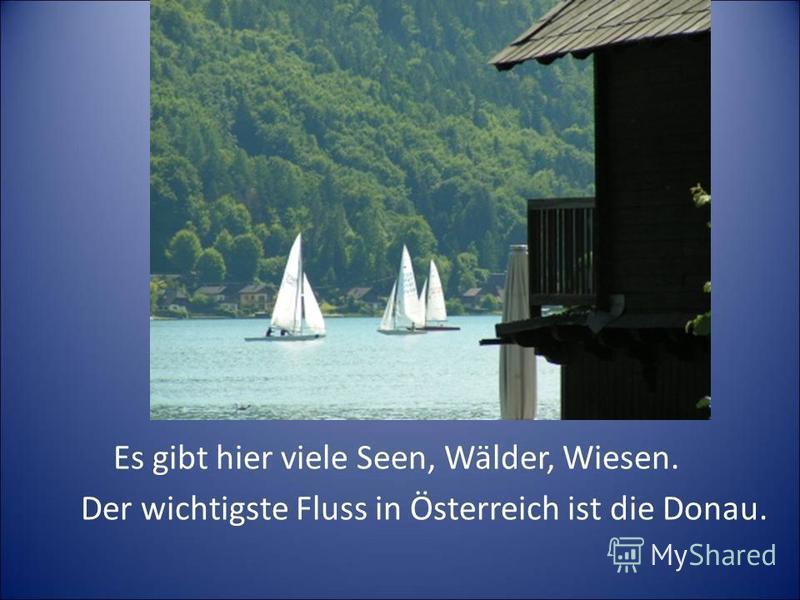 Es gibt hier viele Seen, Wälder, Wiesen. Der wichtigste Fluss in Österreich ist die Donau.