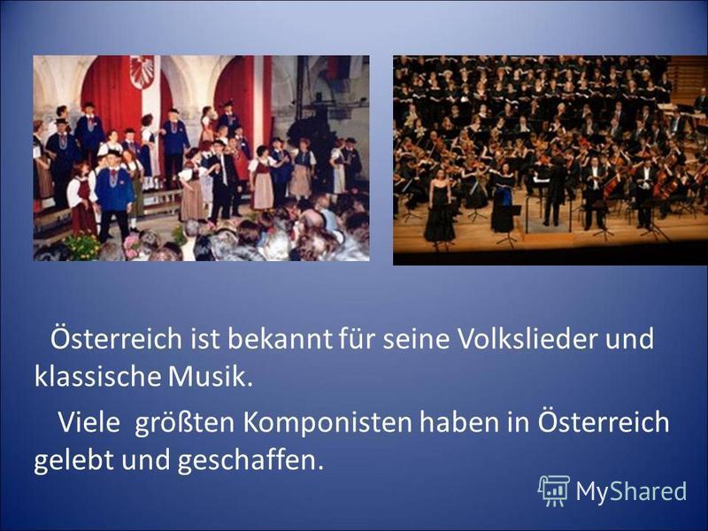 Österreich ist bekannt für seine Volkslieder und klassische Musik. Viele größten Komponisten haben in Österreich gelebt und geschaffen.