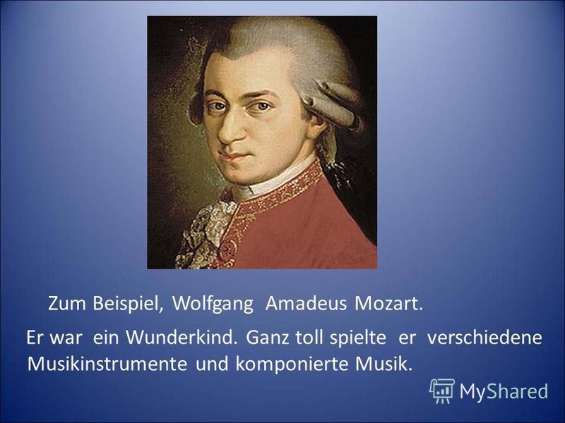 Zum Beispiel, Wolfgang Amadeus Mozart. Er war ein Wunderkind. Ganz toll spielte er verschiedene Musikinstrumente und komponierte Musik.