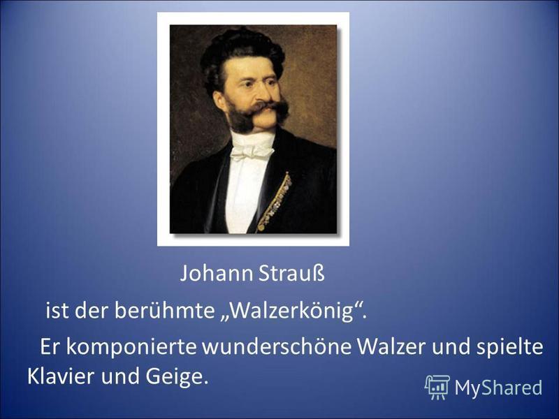 Johann Strauß ist der berühmte Walzerkönig. Er komponierte wunderschöne Walzer und spielte Klavier und Geige.