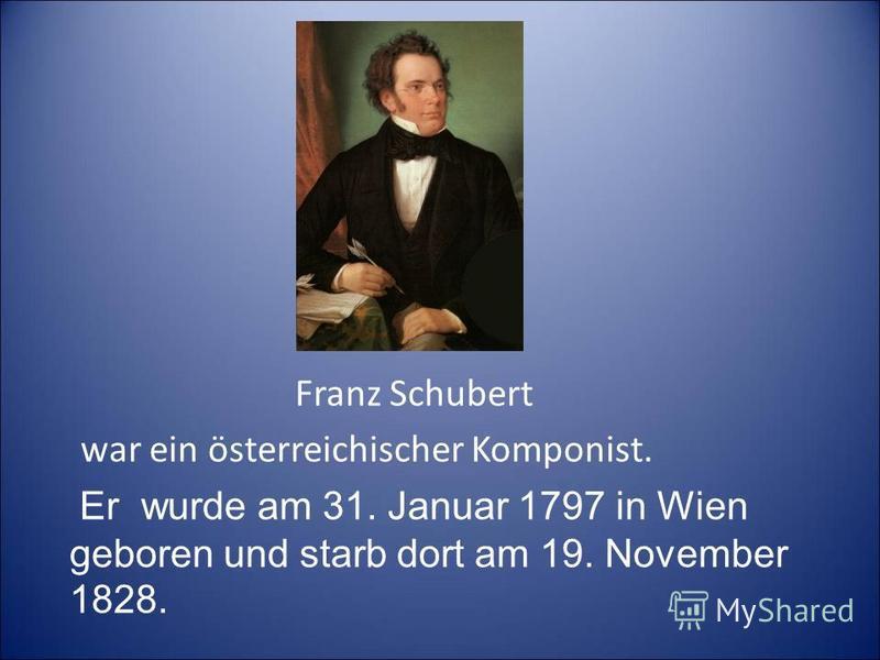 Franz Schubert war ein österreichischer Komponist. Er wurde am 31. Januar 1797 in Wien geboren und starb dort am 19. November 1828. war ein österreichischer Komponist.
