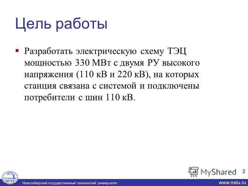 Новосибирский государственный технический университет www.nstu.ru Цель работы Разработать электрическую схему ТЭЦ мощностью 330 МВт с двумя РУ высокого напряжения (110 кВ и 220 кВ), на которых станция связана с системой и подключены потребители с шин