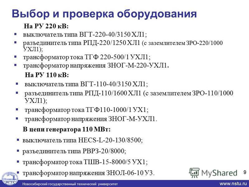 Новосибирский государственный технический университет www.nstu.ru Выбор и проверка оборудования На РУ 220 кВ: выключатель типа ВГТ-220-40/3150 ХЛ1; разъединитель типа РПД-220/1250 ХЛ1 (с заземлителем ЗРО-220/1000 УХЛ1); трансформатор тока ТГФ 220-500