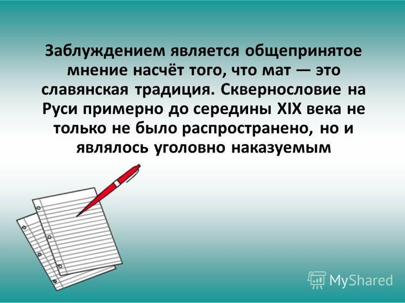 Заблуждением является общепринятое мнение насчёт того, что мат это славянская традиция. Сквернословие на Руси примерно до середины XIX века не только не было распространено, но и являлось уголовно наказуемым