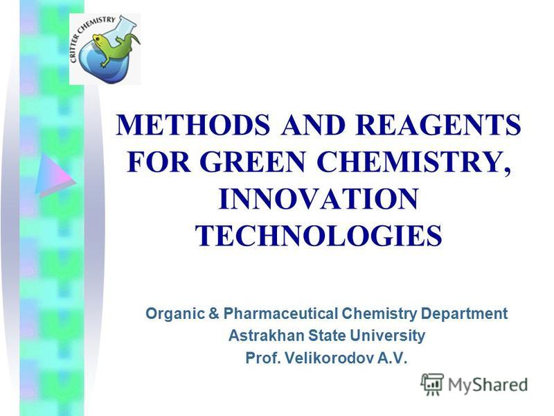 METHODS AND REAGENTS FOR GREEN CHEMISTRY, INNOVATION TECHNOLOGIES Organic & Pharmaceutical Chemistry Department Astrakhan State University Prof. Velikorodov A.V.