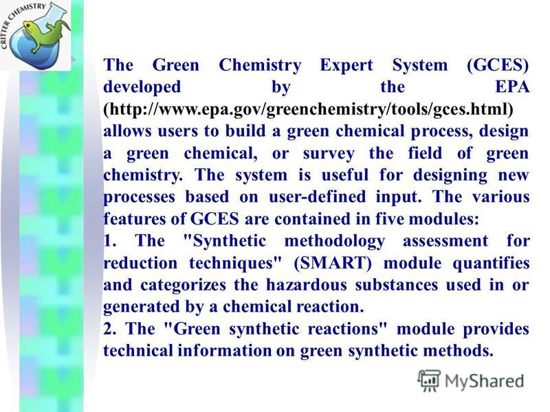The Green Chemistry Expert System (GCES) developed by the EPA (http://www.epa.gov/greenchemistry/tools/gces.html) allows users to build a green chemical process, design a green chemical, or survey the field of green chemistry. The system is useful fo