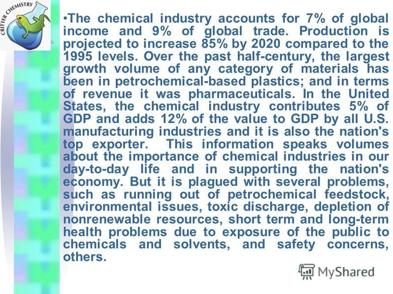 The chemical industry accounts for 7% of global income and 9% of global trade. Production is projected to increase 85% by 2020 compared to the 1995 levels. Over the past half-century, the largest growth volume of any category of materials has been in