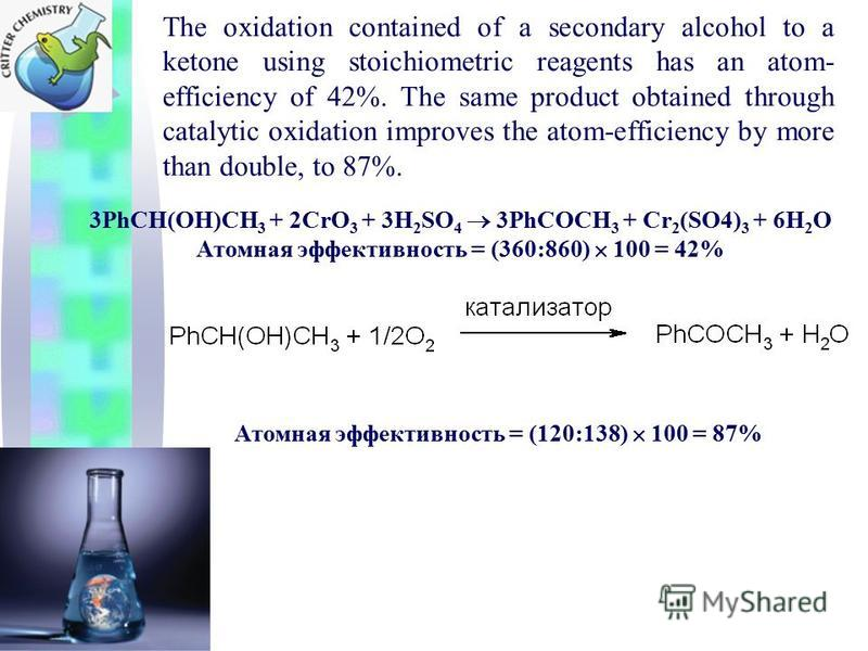 The oxidation contained of a secondary alcohol to a ketone using stoichiometric reagents has an atom- efficiency of 42%. The same product obtained through catalytic oxidation improves the atom-efficiency by more than double, to 87%. 3PhCH(OH)CH 3 + 2