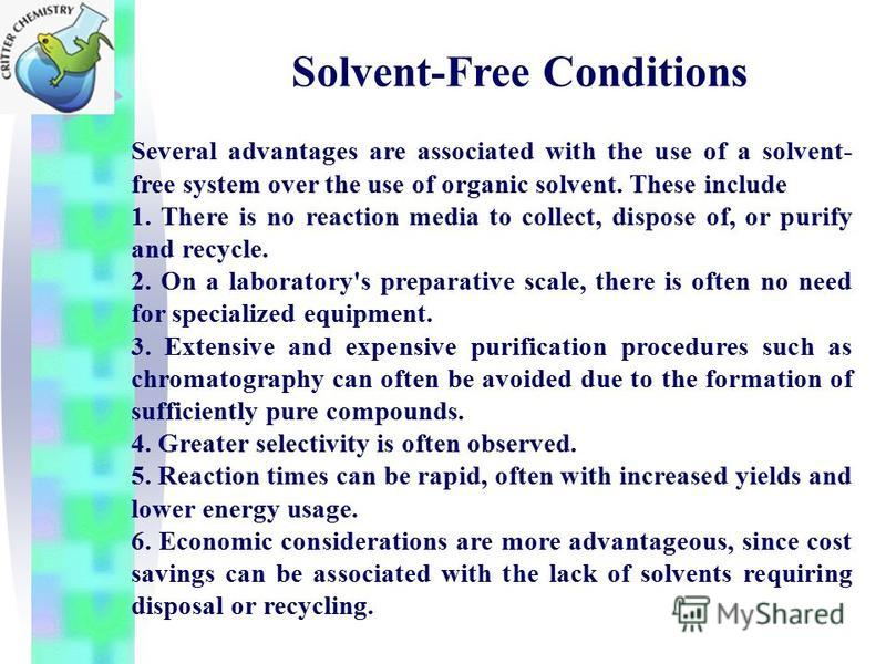 Solvent-Free Conditions Several advantages are associated with the use of a solvent- free system over the use of organic solvent. These include 1. There is no reaction media to collect, dispose of, or purify and recycle. 2. On a laboratory's preparat