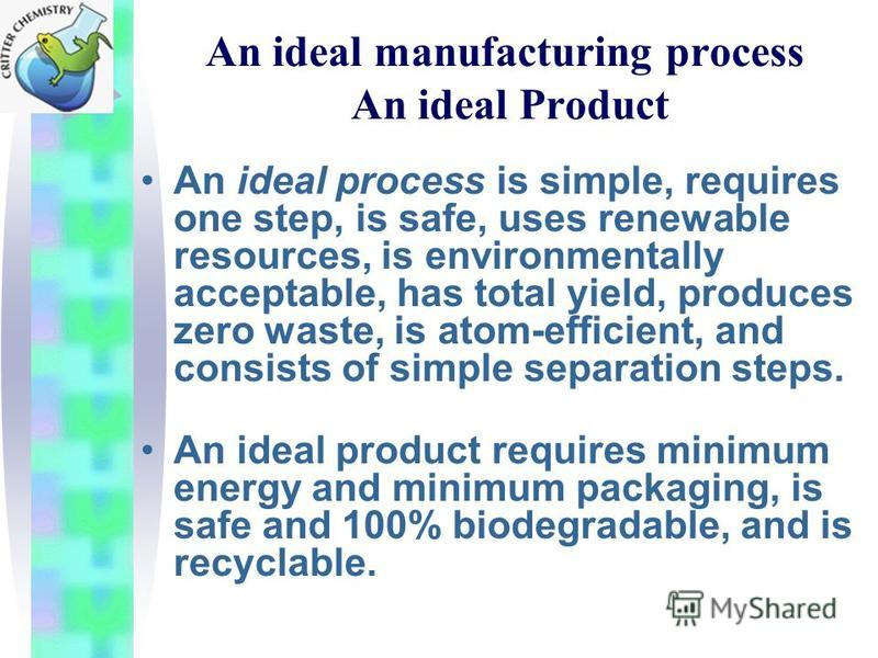 An ideal manufacturing process An ideal Product An ideal process is simple, requires one step, is safe, uses renewable resources, is environmentally acceptable, has total yield, produces zero waste, is atom-efficient, and consists of simple separatio