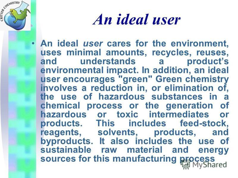 An ideal user An ideal user cares for the environment, uses minimal amounts, recycles, reuses, and understands a products environmental impact. In addition, an ideal user encourages