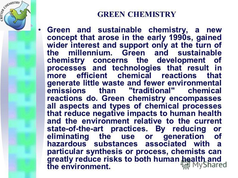 GREEN CHEMISTRY Green and sustainable chemistry, a new concept that arose in the early 1990s, gained wider interest and support only at the turn of the millennium. Green and sustainable chemistry concerns the development of processes and technologies