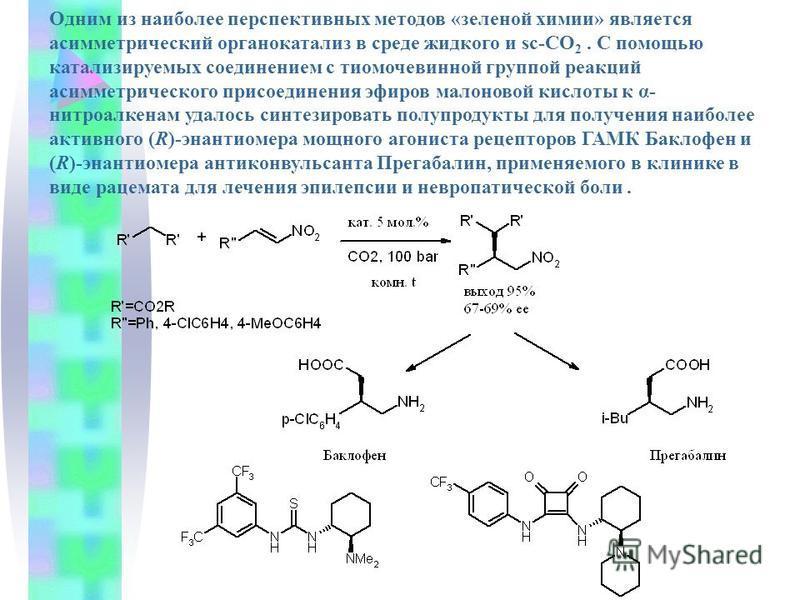 Одним из наиболее перспективных методов «зеленой химии» является асимметрический органокатализ в среде жидкого и sc-СО 2. С помощью катализируемых соединением с тиомочевинной группой реакций асимметрического присоединения эфиров малоновой кислоты к α