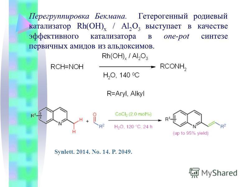 Перегруппировка Бекмана. Гетерогенный родиевый катализатор Rh(OH) x / Al 2 O 3 выступает в качестве эффективного катализатора в one-pot синтезе первичных амидов из альдоксимов. Synlett. 2014. No. 14. P. 2049.