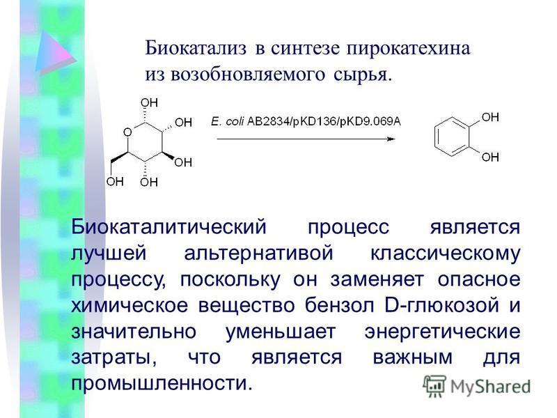Биокатализ в синтезе пирокатехина из возобновляемого сырья. Биокаталитический процесс является лучшей альтернативой классическому процессу, поскольку он заменяет опасное химическое вещество бензол D-глюкозой и значительно уменьшает энергетические зат
