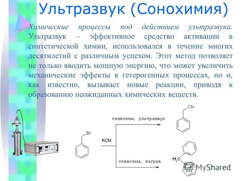 Ультразвук (Сонохимия) Химические процессы под действием ультразвука. Ультразвук – эффективное средство активации в синтетической химии, использовался в течение многих десятилетий с различным успехом. Этот метод позволяет не только вводить мощную эне