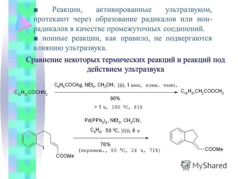 Реакции, активированные ультразвуком, протекают через образование радикалов или ион- радикалов в качестве промежуточных соединений. ионные реакции, как правило, не подвергаются влиянию ультразвука. Сравнение некоторых термических реакций и реакций по