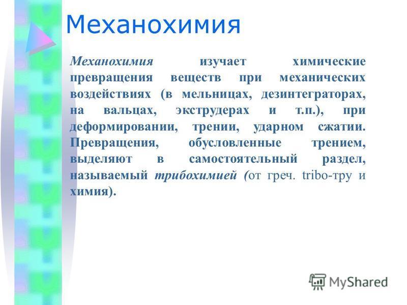 Механохимия Механохимия изучает химические превращения веществ при механических воздействиях (в мельницах, дезинтеграторах, на вальцах, экструдерах и т.п.), при деформировании, трении, ударном сжатии. Превращения, обусловленные трением, выделяют в са
