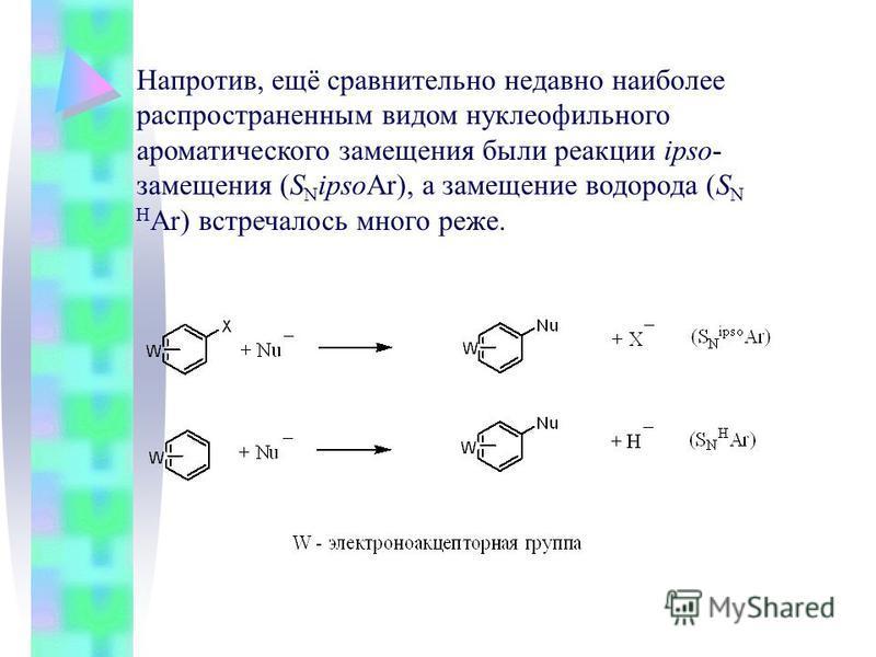 Напротив, ещё сравнительно недавно наиболее распространенным видом нуклеофильного ароматического замещения были реакции ipso- замещения (S N ipsoAr), а замещение водорода (S N Н Ar) встречалось много реже.