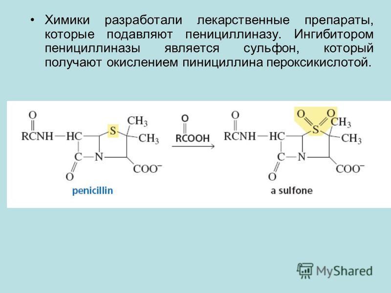 Химики разработали лекарственные препараты, которые подавляют пенициллиназу. Ингибитором пенициллиназы является сульфон, который получают окислением пинициллина пероксикислотой.