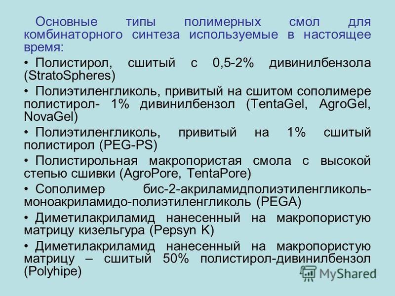Основные типы полимерных смол для комбинаторного синтеза используемые в настоящее время: Полистирол, сшитый с 0,5-2% дивинилбензола (StratoSpheres) Полиэтиленгликоль, привитый на сшитом сополимере полистирол- 1% дивинилбензол (TentaGel, AgroGel, Nova