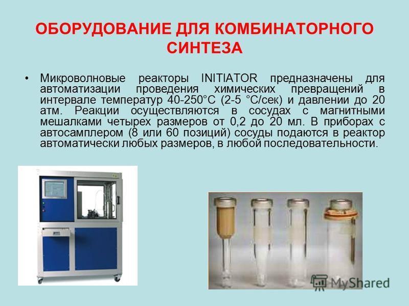 ОБОРУДОВАНИЕ ДЛЯ КОМБИНАТОРНОГО СИНТЕЗА Микроволновые реакторы INITIATOR предназначены для автоматизации проведения химических превращений в интервале температур 40-250°С (2-5 °С/сек) и давлении до 20 атм. Реакции осуществляются в сосудах с магнитным