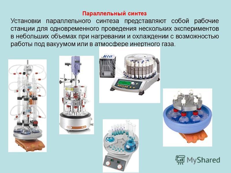 Параллельный синтез Установки параллельного синтеза представляют собой рабочие станции для одновременного проведения нескольких экспериментов в небольших объемах при нагревании и охлаждении с возможностью работы под вакуумом или в атмосфере инертного