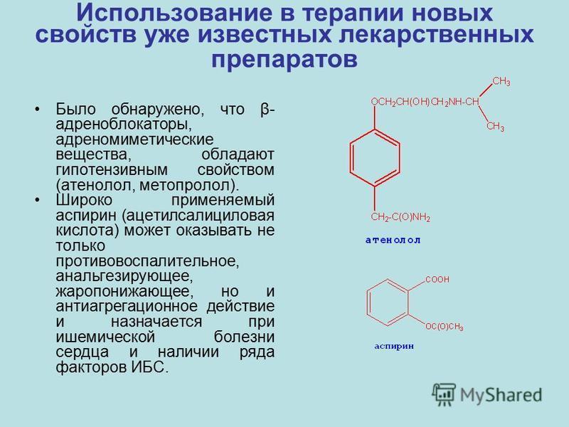 Использование в терапии новых свойств уже известных лекарственных препаратов Было обнаружено, что β- адреноблокаторы, адреномиметические вещества, обладают гипотензивным свойством (атенолол, метопролол). Широко применяемый аспирин (ацетилсалициловая