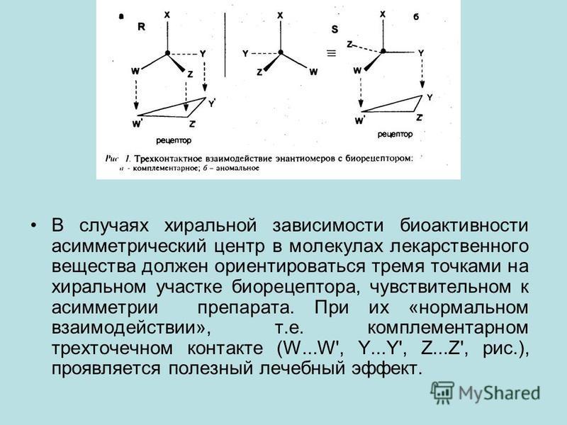 В случаях хиральной зависимости биоактивности асимметрический центр в молекулах лекарственного вещества должен ориентироваться тремя точками на хиральном участке биорецептора, чувствительном к асимметрии препарата. При их «нормальном взаимодействии»,