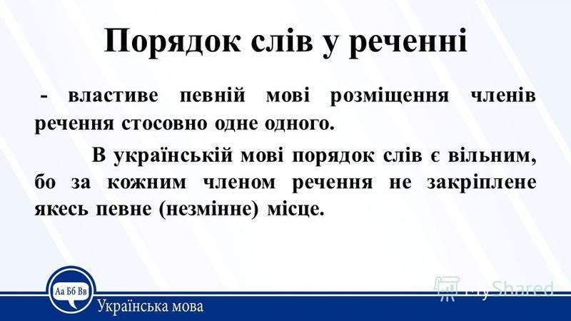 Порядок слів у реченні - властиве певній мові розміщення членів речення стосовно одне одного. В українській мові порядок слів є вільним, бо за кожним членом речення не закріплене якесь певне (незмінне) місце.