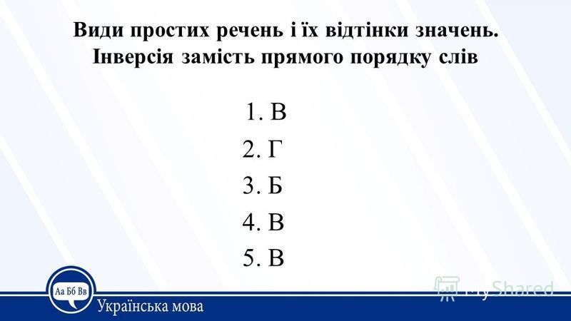 1. В 2. Г 3. Б 4. В 5. В Види простих речень і їх відтінки значень. Інверсія замість прямого порядку слів