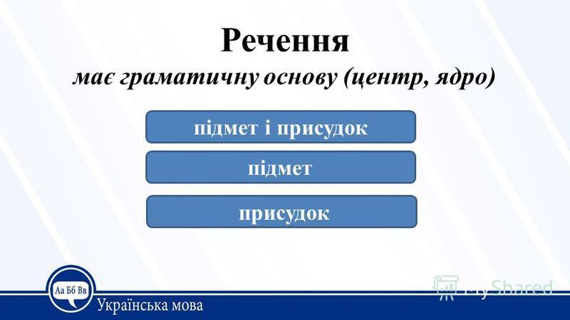 Речення має граматичну основу (центр, ядро) підмет і присудок підмет присудок
