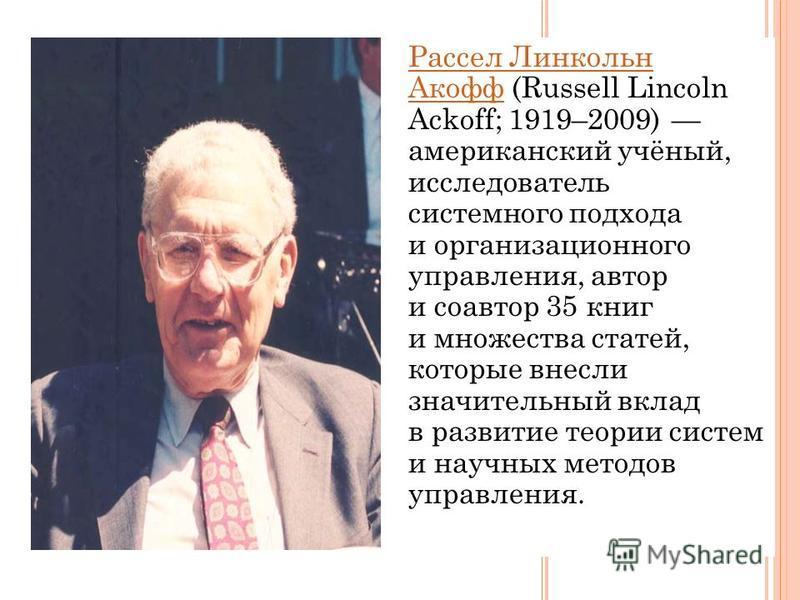 Рассел Линкольн Акофф Рассел Линкольн Акофф (Russell Lincoln Ackoff; 1919–2009) американский учёный, исследователь системного подхода и организационного управления, автор и соавтор 35 книг и множества статей, которые внесли значительный вклад в разви