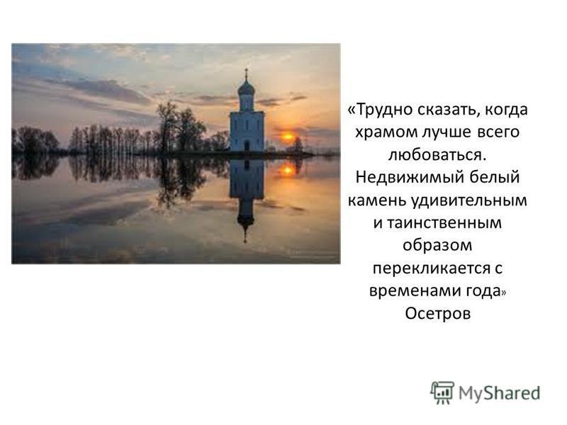 «Трудно сказать, когда храмом лучше всего любоваться. Недвижимый белый камень удивительным и таинственным образом перекликается с временами года » Осетров