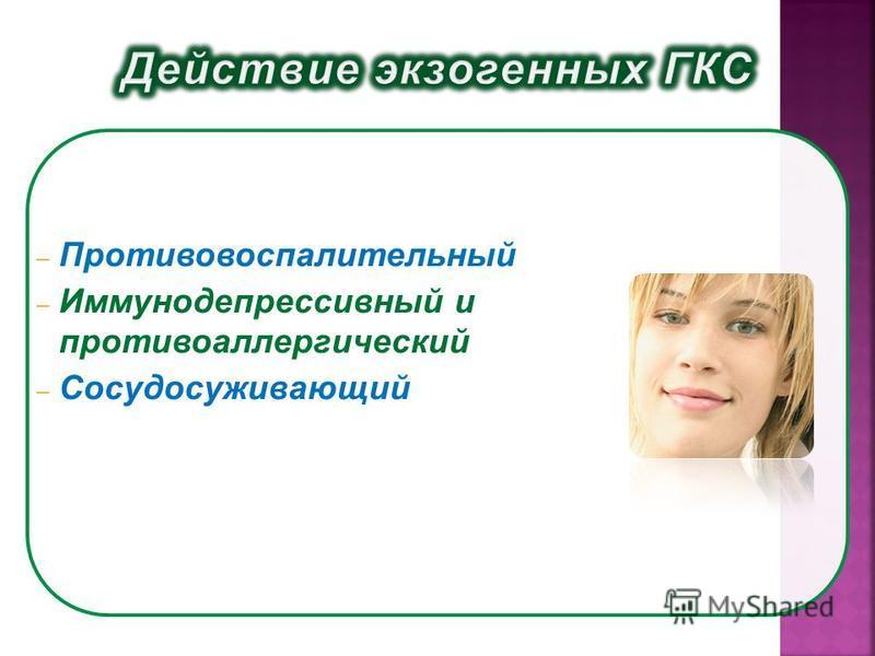 – Противовоспалительный – Иммунодепрессивный и противоаллергический – Сосудосуживающий