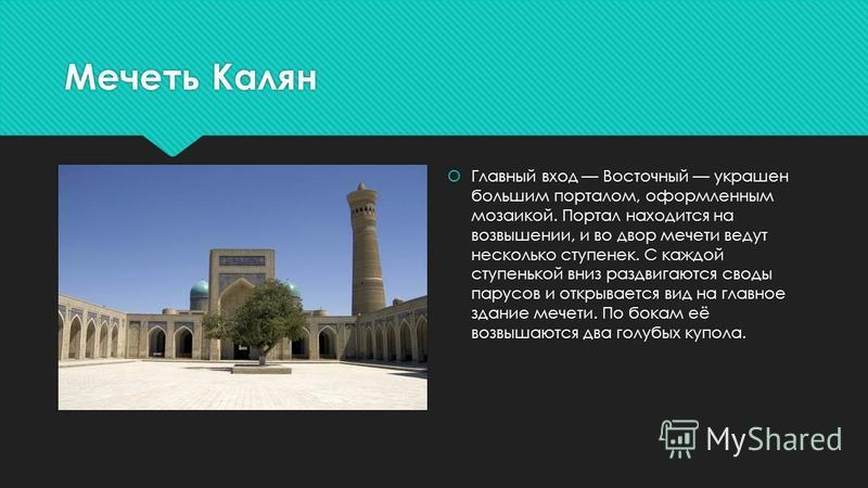 Мечеть Калян Главный вход Восточный украшен большим порталом, оформленным мозаикой. Портал находится на возвышении, и во двор мечети ведут несколько ступенек. С каждой ступенькой вниз раздвигаются своды парусов и открывается вид на главное здание меч