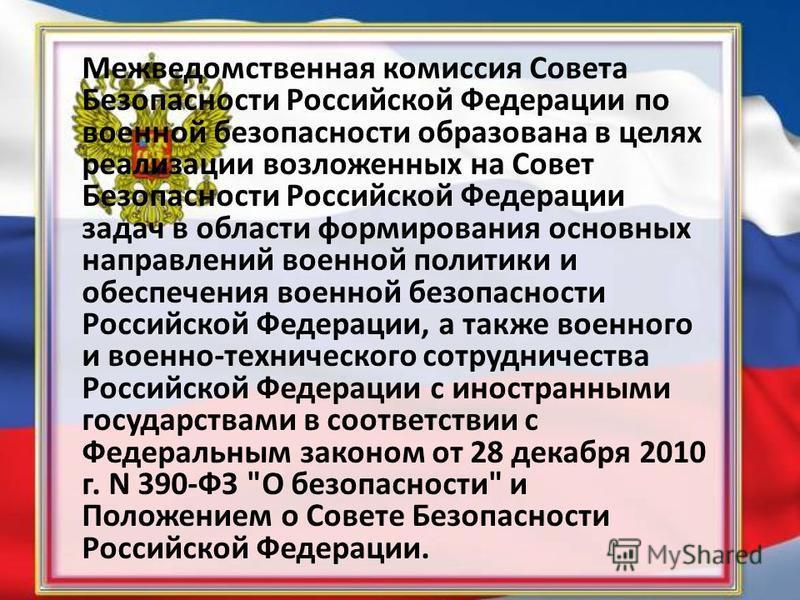 Межведомственная комиссия Совета Безопасности Российской Федерации по военной безопасности образована в целях реализации возложенных на Совет Безопасности Российской Федерации задач в области формирования основных направлений военной политики и обесп