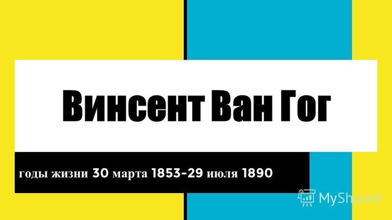 Винсент Ван Гог годы жизни 30 марта 1853-29 июля 1890