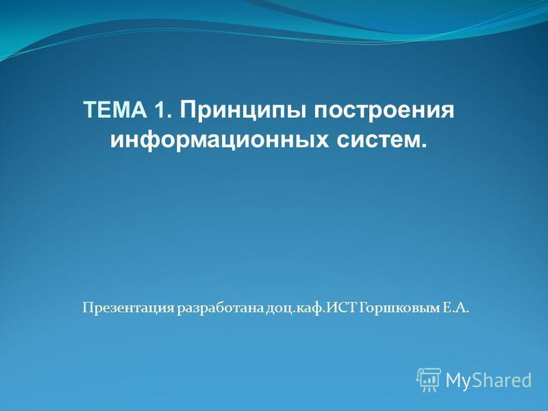 Презентация разработана доц.каф.ИСТ Горшковым Е.А. ТЕМА 1. Принципы построения информационных систем.