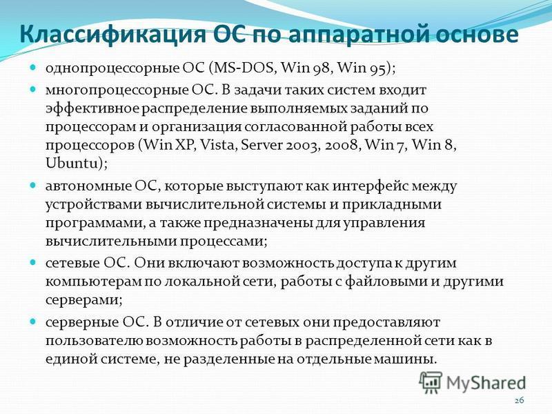 Классификация ОС по аппаратной основе однопроцессорные ОС (MS-DOS, Win 98, Win 95); многопроцессорные ОС. В задачи таких систем входит эффективное распределение выполняемых заданий по процессорам и организация согласованной работы всех процессоров (W