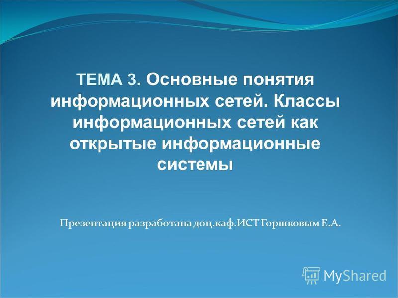 Презентация разработана доц.каф.ИСТ Горшковым Е.А. ТЕМА 3. Основные понятия информационных сетей. Классы информационных сетей как открытые информационные системы