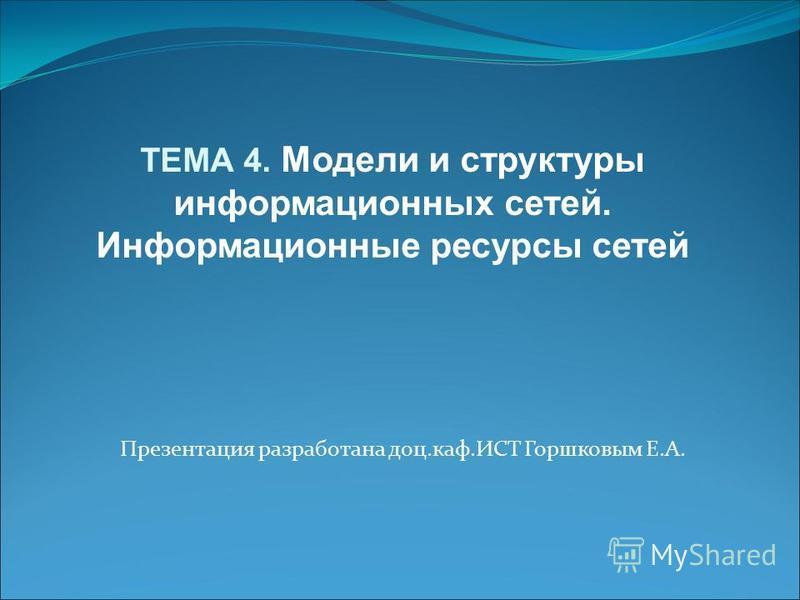 Презентация разработана доц.каф.ИСТ Горшковым Е.А. ТЕМА 4. Модели и структуры информационных сетей. Информационные ресурсы сетей