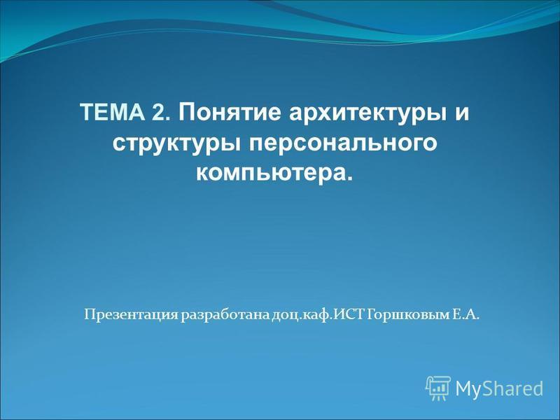Презентация разработана доц.каф.ИСТ Горшковым Е.А. ТЕМА 2. Понятие архитектуры и структуры персонального компьютера.