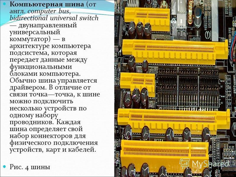 Компьютерная шина (от англ. computer bus, bidirectional universal switch двунаправленный универсальный коммутатор) в архитектуре компьютера подсистема, которая передает данные между функциональными блоками компьютера. Обычно шина управляется драйверо