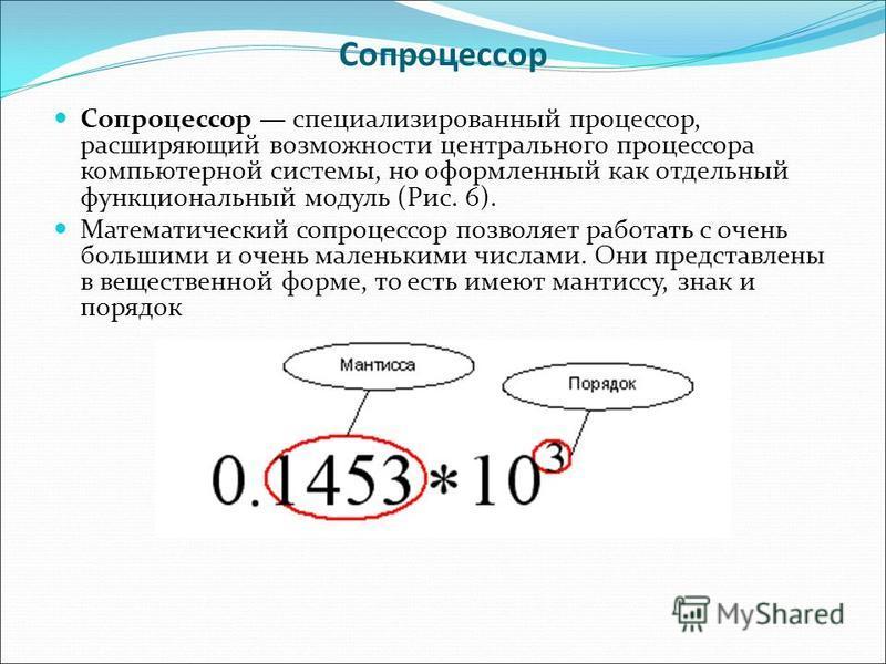 Сопроцессор Сопроцессор специализированный процессор, расширяющий возможности центрального процессора компьютерной системы, но оформленный как отдельный функциональный модуль (Рис. 6). Математический сопроцессор позволяет работать с очень большими и