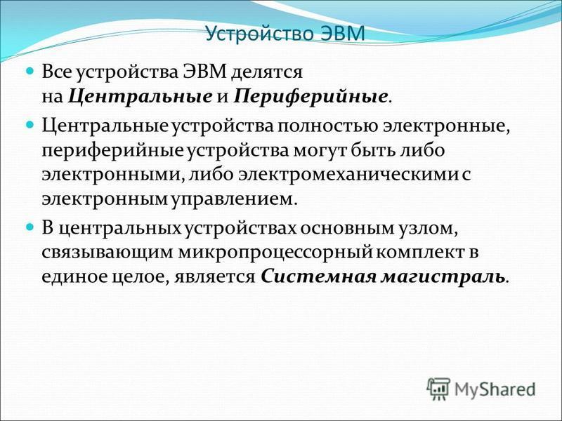 Устройство ЭВМ Все устройства ЭВМ делятся на Центральные и Периферийные. Центральные устройства полностью электронные, периферийные устройства могут быть либо электронными, либо электромеханическими с электронным управлением. В центральных устройства