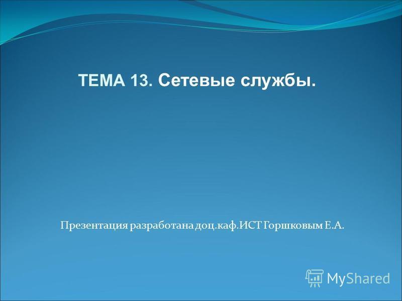 Презентация разработана доц.каф.ИСТ Горшковым Е.А. ТЕМА 13. Сетевые службы.